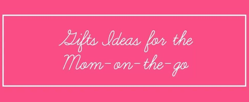 Gifts For The Mom On The Go: Round Up