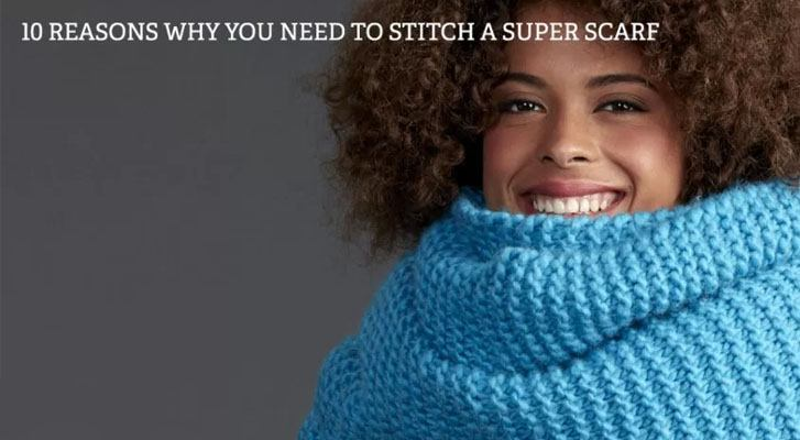 10 Reasons To Stitch a Super Scarf